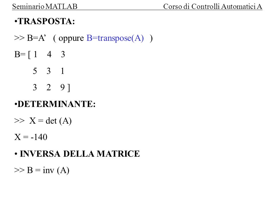 TRASPOSTA: >> B=A' ( oppure B=transpose(A) ) B= [ 1 4 3. 5 3 1. 3 2 9 ] DETERMINANTE:
